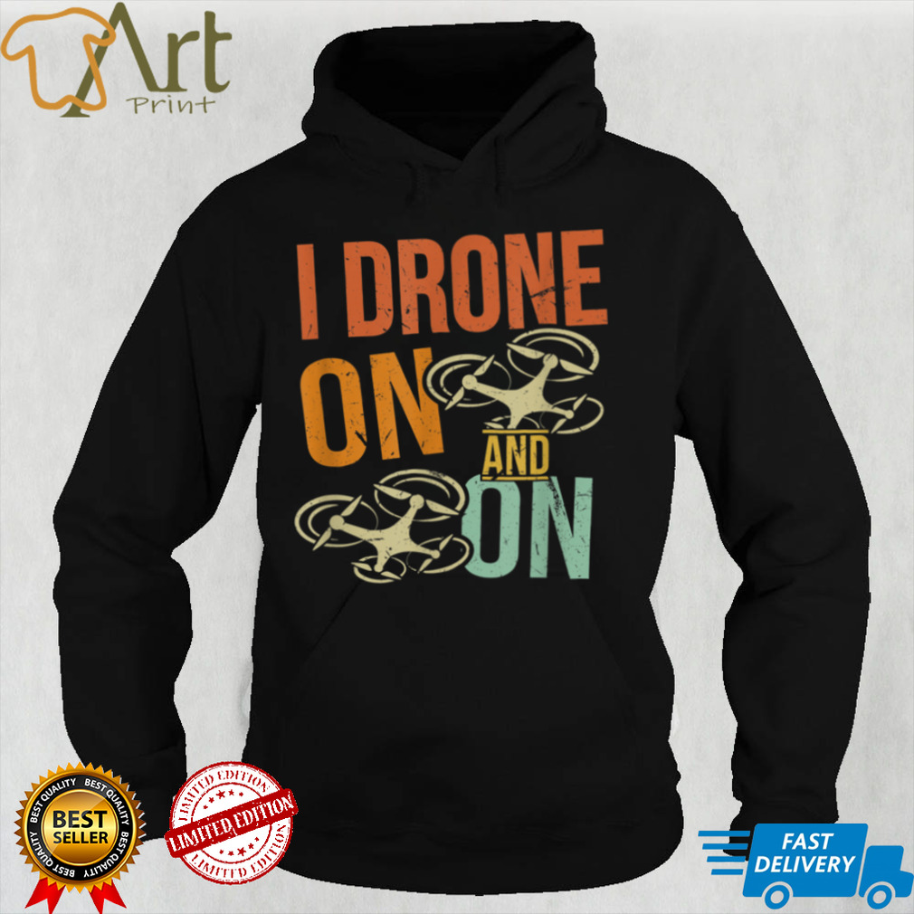 I Drone On and On _ Funny Drone Flyer Pilot Enthusiast Joke T Shirt
