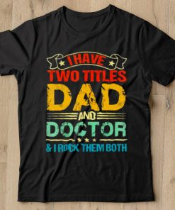 I have two titles dad and doctor and I rock them both shirt