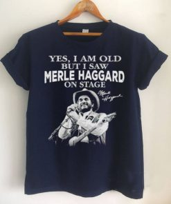 Yes I am old but I saw Merle Haggard on stage signature 2021 shirt